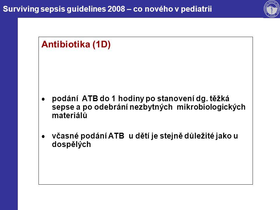 Antibiotika (1D)  podání ATB do 1 hodiny po stanovení dg. těžká sepse a po odebrání nezbytných mikrobiologických materiálů  včasné podání ATB u dětí