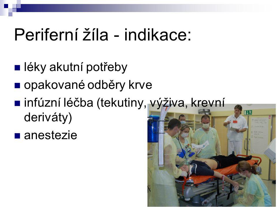 Periferní žíla - indikace: léky akutní potřeby opakované odběry krve infúzní léčba (tekutiny, výživa, krevní deriváty) anestezie