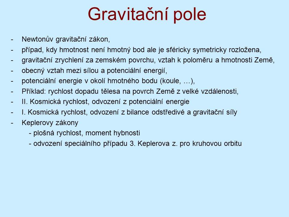 Gravitační pole -Newtonův gravitační zákon, -případ, kdy hmotnost není hmotný bod ale je sféricky symetricky rozložena, -gravitační zrychlení za zemském povrchu, vztah k poloměru a hmotnosti Země, -obecný vztah mezi sílou a potenciální energií, -potenciální energie v okolí hmotného bodu (koule, …), -Příklad: rychlost dopadu tělesa na povrch Země z velké vzdálenosti, -II.