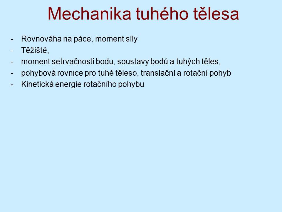 Mechanika tuhého tělesa -Rovnováha na páce, moment síly -Těžiště, -moment setrvačnosti bodu, soustavy bodů a tuhých těles, -pohybová rovnice pro tuhé těleso, translační a rotační pohyb -Kinetická energie rotačního pohybu