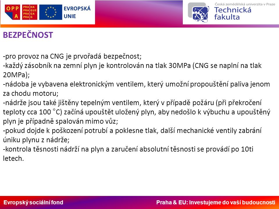 Evropský sociální fond Praha & EU: Investujeme do vaší budoucnosti BEZPEČNOST -pro provoz na CNG je prvořadá bezpečnost; -každý zásobník na zemní plyn je kontrolován na tlak 30MPa (CNG se naplní na tlak 20MPa); -nádoba je vybavena elektronickým ventilem, který umožní propouštění paliva jenom za chodu motoru; -nádrže jsou také jištěny tepelným ventilem, který v případě požáru (při překročení teploty cca 100 °C) začíná upouštět uložený plyn, aby nedošlo k výbuchu a upouštěný plyn je případně spalován mimo vůz; -pokud dojde k poškození potrubí a poklesne tlak, další mechanické ventily zabrání úniku plynu z nádrže; -kontrola těsnosti nádrží na plyn a zaručení absolutní těsnosti se provádí po 10ti letech.