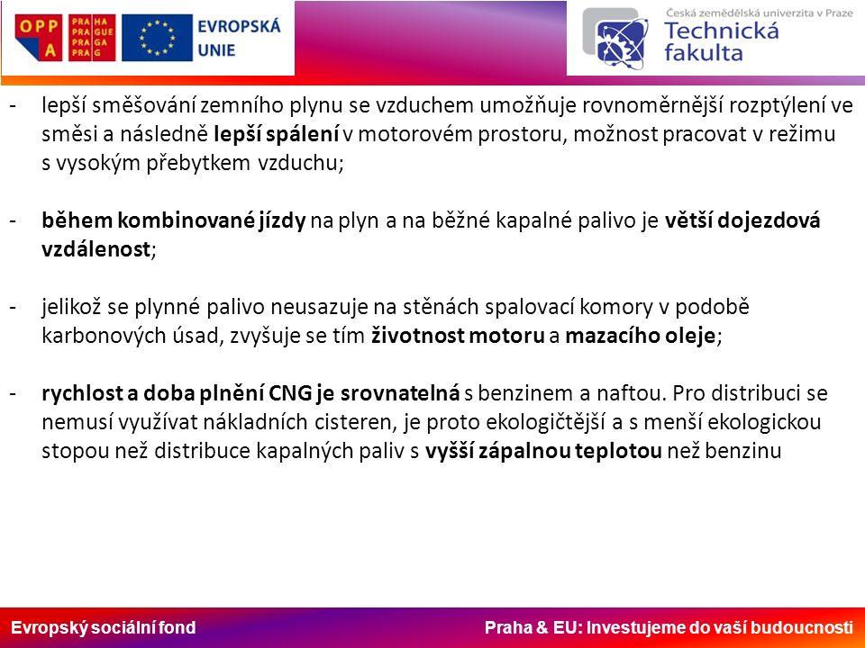 Evropský sociální fond Praha & EU: Investujeme do vaší budoucnosti -lepší směšování zemního plynu se vzduchem umožňuje rovnoměrnější rozptýlení ve směsi a následně lepší spálení v motorovém prostoru, možnost pracovat v režimu s vysokým přebytkem vzduchu; -během kombinované jízdy na plyn a na běžné kapalné palivo je větší dojezdová vzdálenost; -jelikož se plynné palivo neusazuje na stěnách spalovací komory v podobě karbonových úsad, zvyšuje se tím životnost motoru a mazacího oleje; -rychlost a doba plnění CNG je srovnatelná s benzinem a naftou.