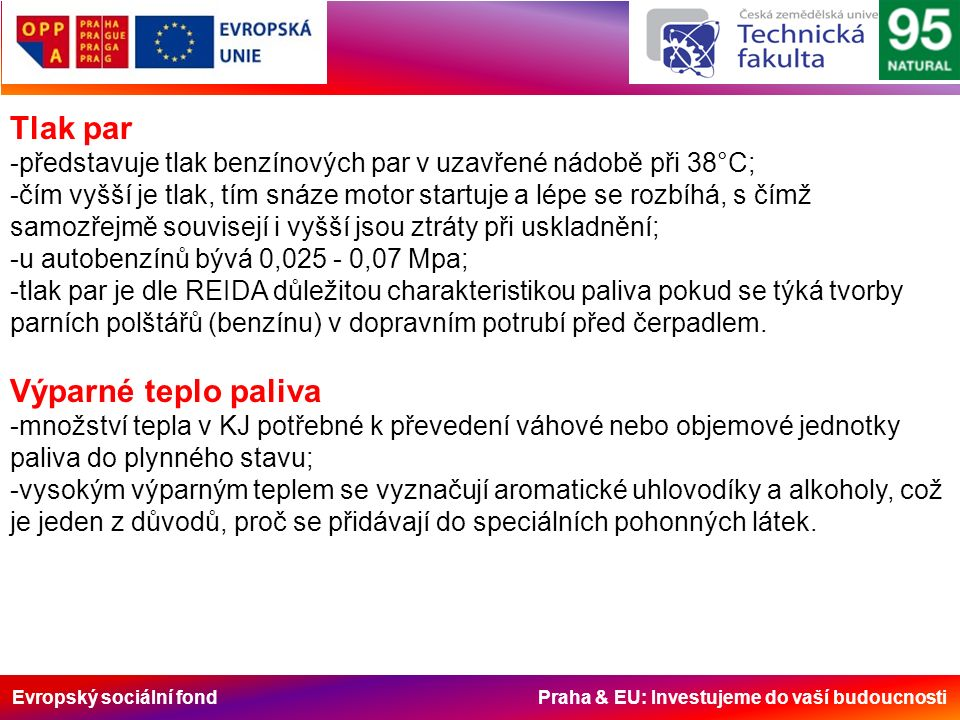 Evropský sociální fond Praha & EU: Investujeme do vaší budoucnosti Tlak par -představuje tlak benzínových par v uzavřené nádobě při 38°C; -čím vyšší je tlak, tím snáze motor startuje a lépe se rozbíhá, s čímž samozřejmě souvisejí i vyšší jsou ztráty při uskladnění; -u autobenzínů bývá 0,025 - 0,07 Mpa; -tlak par je dle REIDA důležitou charakteristikou paliva pokud se týká tvorby parních polštářů (benzínu) v dopravním potrubí před čerpadlem.