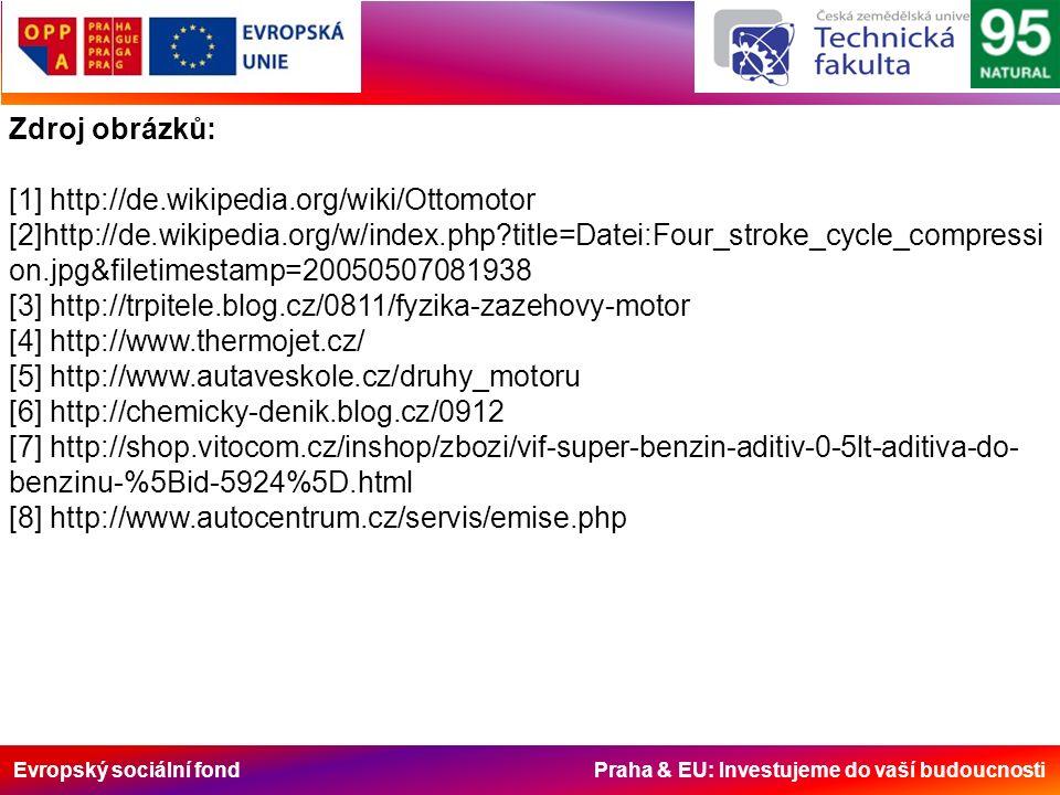 Evropský sociální fond Praha & EU: Investujeme do vaší budoucnosti Zdroj obrázků: [1] http://de.wikipedia.org/wiki/Ottomotor [2]http://de.wikipedia.org/w/index.php title=Datei:Four_stroke_cycle_compressi on.jpg&filetimestamp=20050507081938 [3] http://trpitele.blog.cz/0811/fyzika-zazehovy-motor [4] http://www.thermojet.cz/ [5] http://www.autaveskole.cz/druhy_motoru [6] http://chemicky-denik.blog.cz/0912 [7] http://shop.vitocom.cz/inshop/zbozi/vif-super-benzin-aditiv-0-5lt-aditiva-do- benzinu-%5Bid-5924%5D.html [8] http://www.autocentrum.cz/servis/emise.php