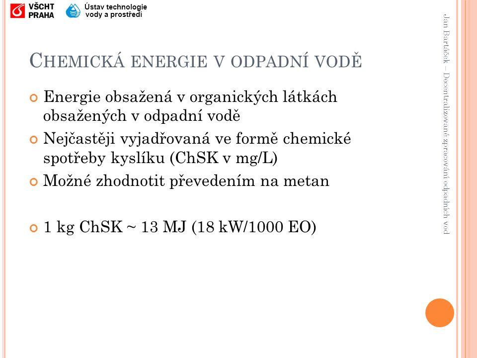 Jan Bartáček – Decentralizované zpracování odpadních vod Ústav technologie vody a prostředí C HEMICKÁ ENERGIE V ODPADNÍ VODĚ Energie obsažená v organických látkách obsažených v odpadní vodě Nejčastěji vyjadřovaná ve formě chemické spotřeby kyslíku (ChSK v mg/L) Možné zhodnotit převedením na metan 1 kg ChSK ~ 13 MJ (18 kW/1000 EO)