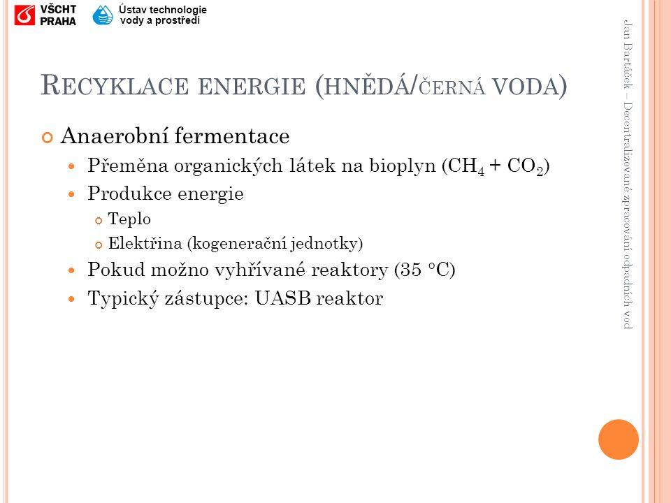 Jan Bartáček – Decentralizované zpracování odpadních vod Ústav technologie vody a prostředí R ECYKLACE ENERGIE ( HNĚDÁ / ČERNÁ VODA ) Anaerobní fermentace Přeměna organických látek na bioplyn (CH 4 + CO 2 ) Produkce energie Teplo Elektřina (kogenerační jednotky) Pokud možno vyhřívané reaktory (35 °C) Typický zástupce: UASB reaktor