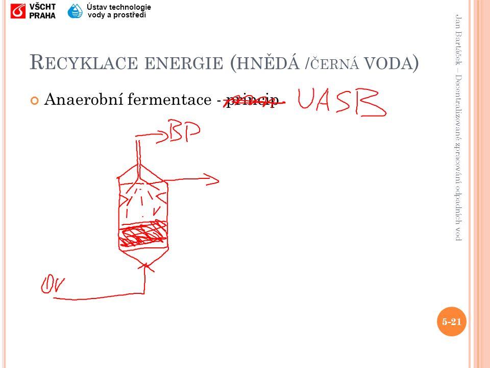 Jan Bartáček – Decentralizované zpracování odpadních vod Ústav technologie vody a prostředí R ECYKLACE ENERGIE ( HNĚDÁ / ČERNÁ VODA ) Anaerobní fermentace - princip 5-21