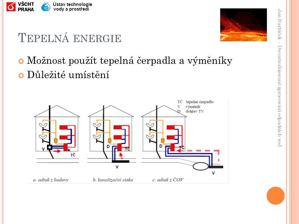 Jan Bartáček – Decentralizované zpracování odpadních vod Ústav technologie vody a prostředí T EPELNÁ ENERGIE Možnost použít tepelná čerpadla a výměníky Důležité umístění