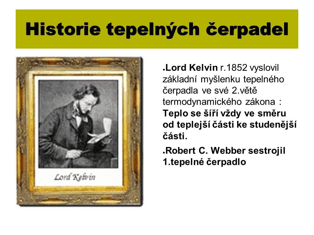 Historie tepelných čerpadel ● Lord Kelvin r.1852 vyslovil základní myšlenku tepelného čerpadla ve své 2.větě termodynamického zákona : Teplo se šíří vždy ve směru od teplejší části ke studenější části.