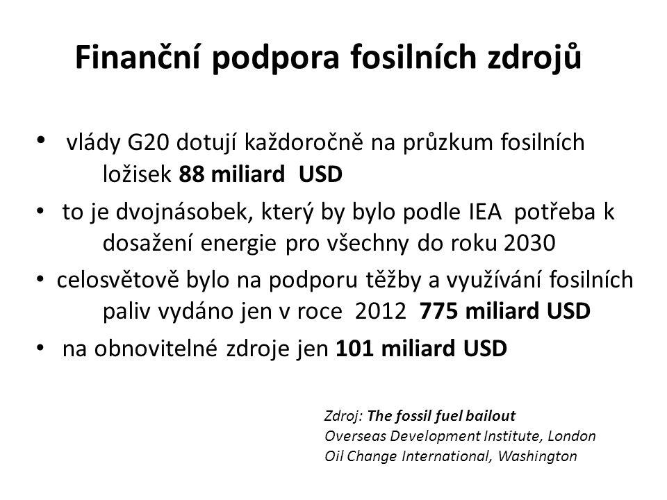 Finanční podpora fosilních zdrojů vlády G20 dotují každoročně na průzkum fosilních ložisek 88 miliard USD to je dvojnásobek, který by bylo podle IEA potřeba k dosažení energie pro všechny do roku 2030 celosvětově bylo na podporu těžby a využívání fosilních paliv vydáno jen v roce 2012 775 miliard USD na obnovitelné zdroje jen 101 miliard USD Zdroj: The fossil fuel bailout Overseas Development Institute, London Oil Change International, Washington
