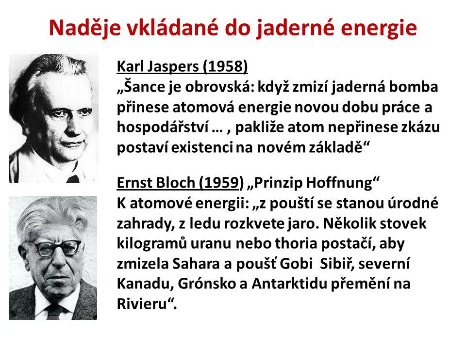 """Karl Jaspers (1958) """"Šance je obrovská: když zmizí jaderná bomba přinese atomová energie novou dobu práce a hospodářství …, pakliže atom nepřinese zkázu postaví existenci na novém základě Ernst Bloch (1959) """"Prinzip Hoffnung K atomové energii: """"z pouští se stanou úrodné zahrady, z ledu rozkvete jaro."""