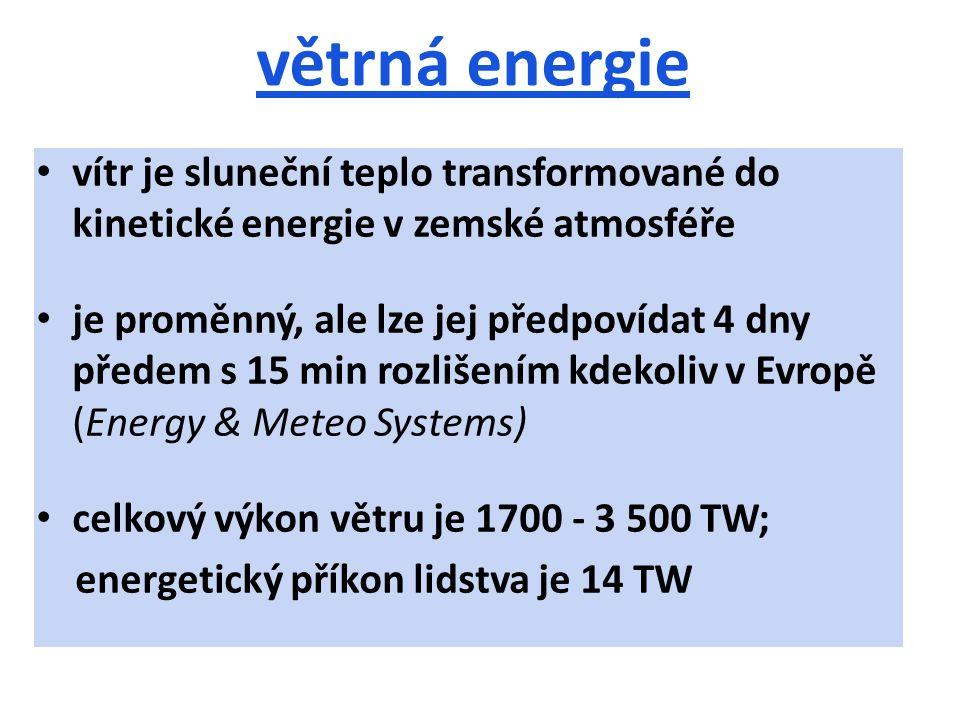 větrná energie vítr je sluneční teplo transformované do kinetické energie v zemské atmosféře je proměnný, ale lze jej předpovídat 4 dny předem s 15 min rozlišením kdekoliv v Evropě (Energy & Meteo Systems) celkový výkon větru je 1700 - 3 500 TW; energetický příkon lidstva je 14 TW