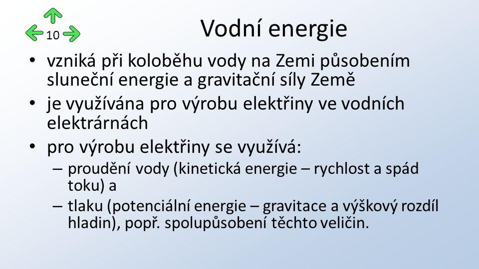 vzniká při koloběhu vody na Zemi působením sluneční energie a gravitační síly Země je využívána pro výrobu elektřiny ve vodních elektrárnách pro výrobu elektřiny se využívá: – proudění vody (kinetická energie – rychlost a spád toku) a – tlaku (potenciální energie – gravitace a výškový rozdíl hladin), popř.