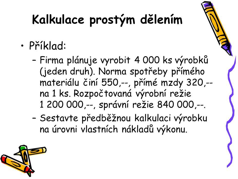 Kalkulace prostým dělením Příklad: –Firma plánuje vyrobit 4 000 ks výrobků (jeden druh). Norma spotřeby přímého materiálu činí 550,--, přímé mzdy 320,