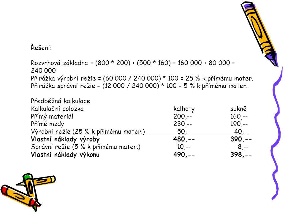 Řešení: Rozvrhová základna = (800 * 200) + (500 * 160) = 160 000 + 80 000 = 240 000 Přirážka výrobní režie = (60 000 / 240 000) * 100 = 25 % k přímému