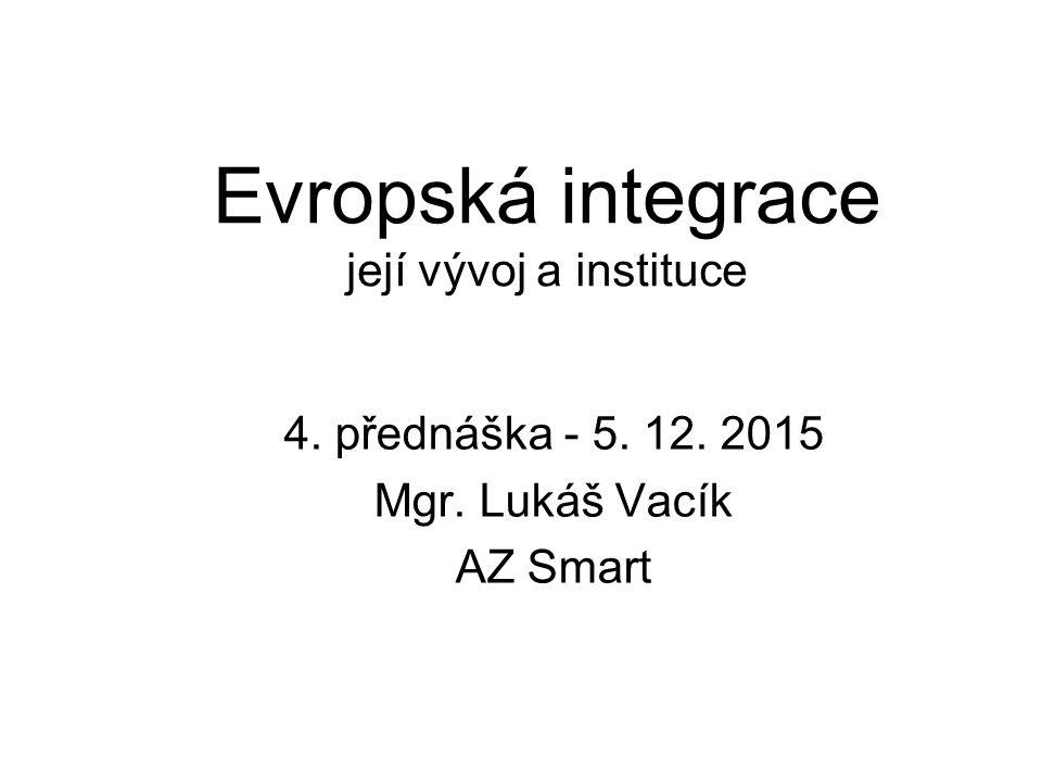 Evropská integrace její vývoj a instituce 4. přednáška - 5. 12. 2015 Mgr. Lukáš Vacík AZ Smart