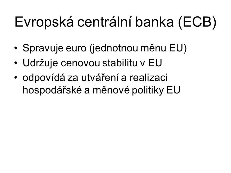 Evropská centrální banka (ECB) Spravuje euro (jednotnou měnu EU) Udržuje cenovou stabilitu v EU odpovídá za utváření a realizaci hospodářské a měnové
