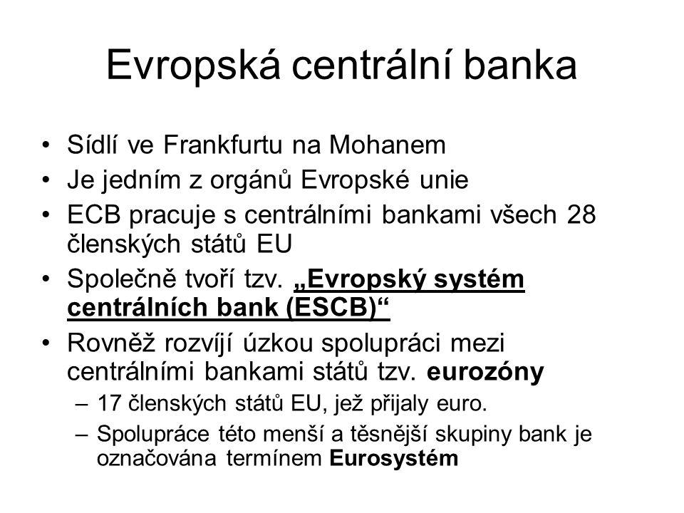 Evropská centrální banka Sídlí ve Frankfurtu na Mohanem Je jedním z orgánů Evropské unie ECB pracuje s centrálními bankami všech 28 členských států EU