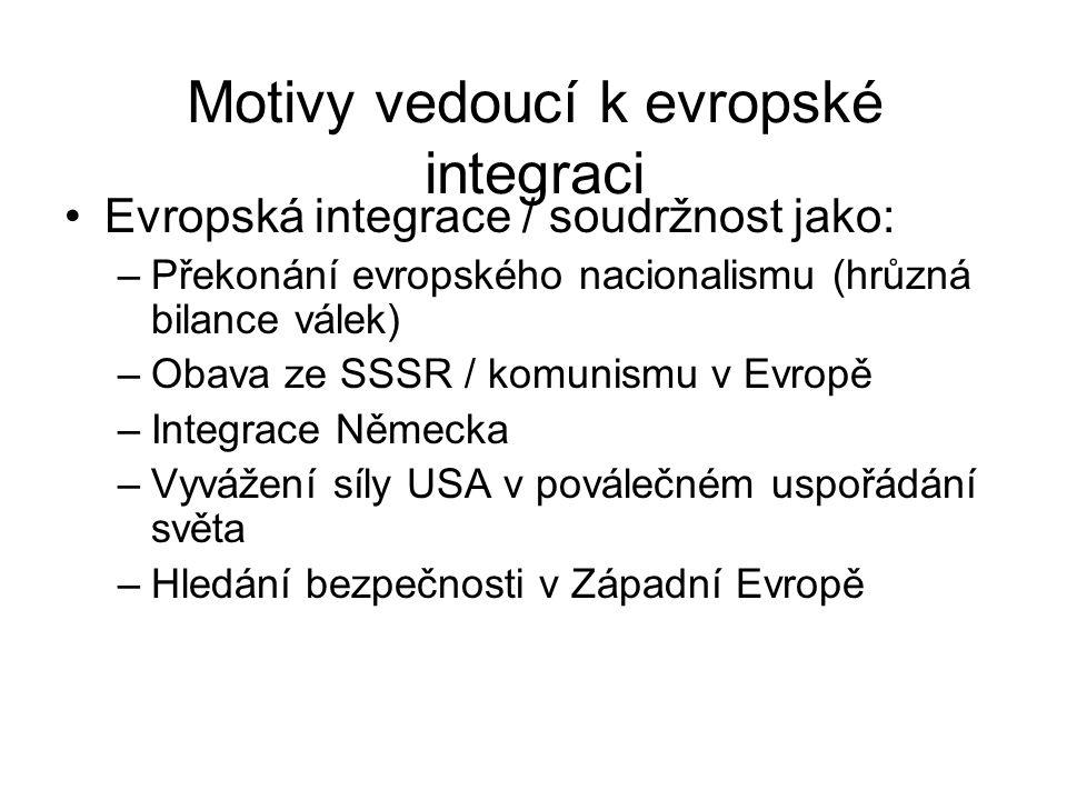 Motivy vedoucí k evropské integraci Evropská integrace / soudržnost jako: –Překonání evropského nacionalismu (hrůzná bilance válek) –Obava ze SSSR / k
