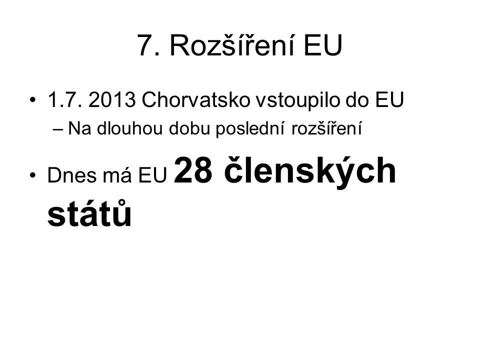 7. Rozšíření EU 1.7. 2013 Chorvatsko vstoupilo do EU –Na dlouhou dobu poslední rozšíření Dnes má EU 28 členských států