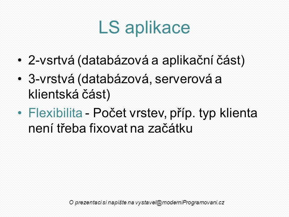 LS aplikace 2-vsrtvá (databázová a aplikační část) 3-vrstvá (databázová, serverová a klientská část) Flexibilita - Počet vrstev, příp.