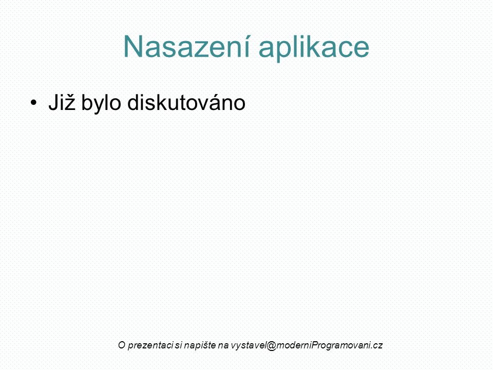 Nasazení aplikace Již bylo diskutováno O prezentaci si napište na vystavel@moderniProgramovani.cz