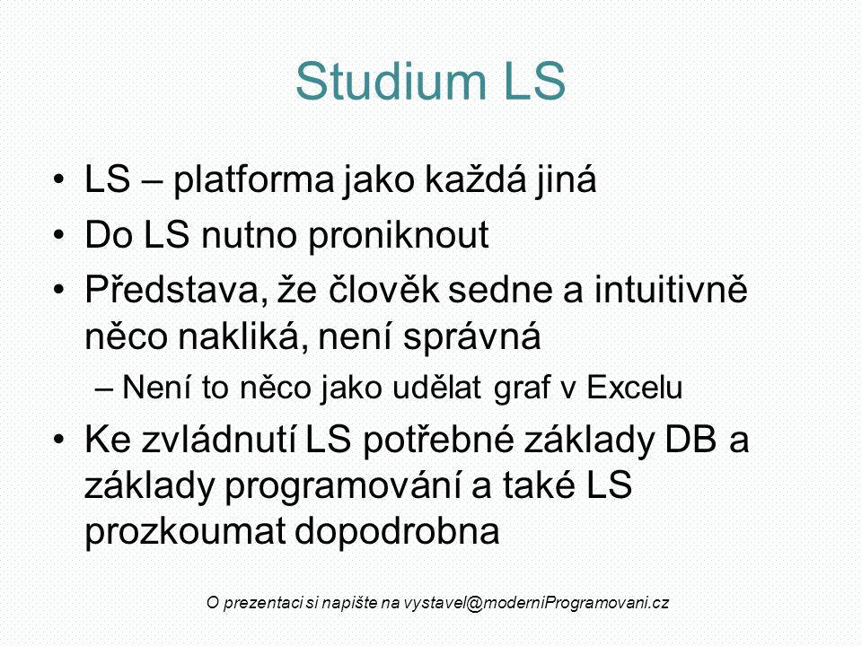 Studium LS LS – platforma jako každá jiná Do LS nutno proniknout Představa, že člověk sedne a intuitivně něco nakliká, není správná –Není to něco jako udělat graf v Excelu Ke zvládnutí LS potřebné základy DB a základy programování a také LS prozkoumat dopodrobna O prezentaci si napište na vystavel@moderniProgramovani.cz