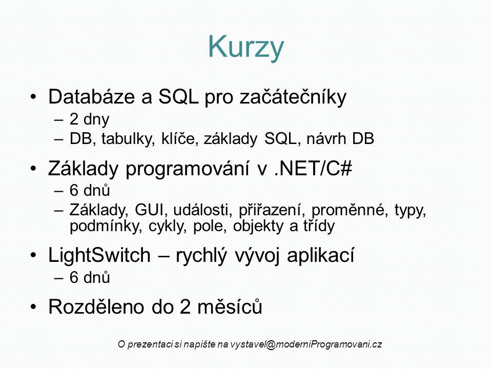 Kurzy Databáze a SQL pro začátečníky –2 dny –DB, tabulky, klíče, základy SQL, návrh DB Základy programování v.NET/C# –6 dnů –Základy, GUI, události, přiřazení, proměnné, typy, podmínky, cykly, pole, objekty a třídy LightSwitch – rychlý vývoj aplikací –6 dnů Rozděleno do 2 měsíců O prezentaci si napište na vystavel@moderniProgramovani.cz