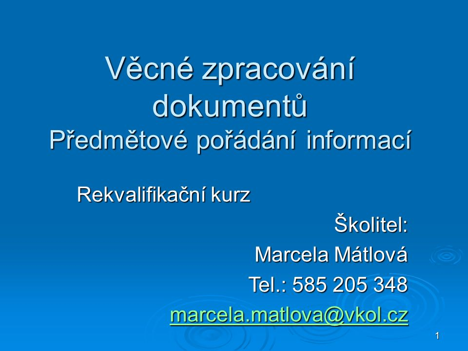 1 Věcné zpracování dokumentů Předmětové pořádání informací Rekvalifikační kurz Školitel: Marcela Mátlová Tel.: 585 205 348 marcela.matlova@vkol.cz marcela.matlova@vkol.cz