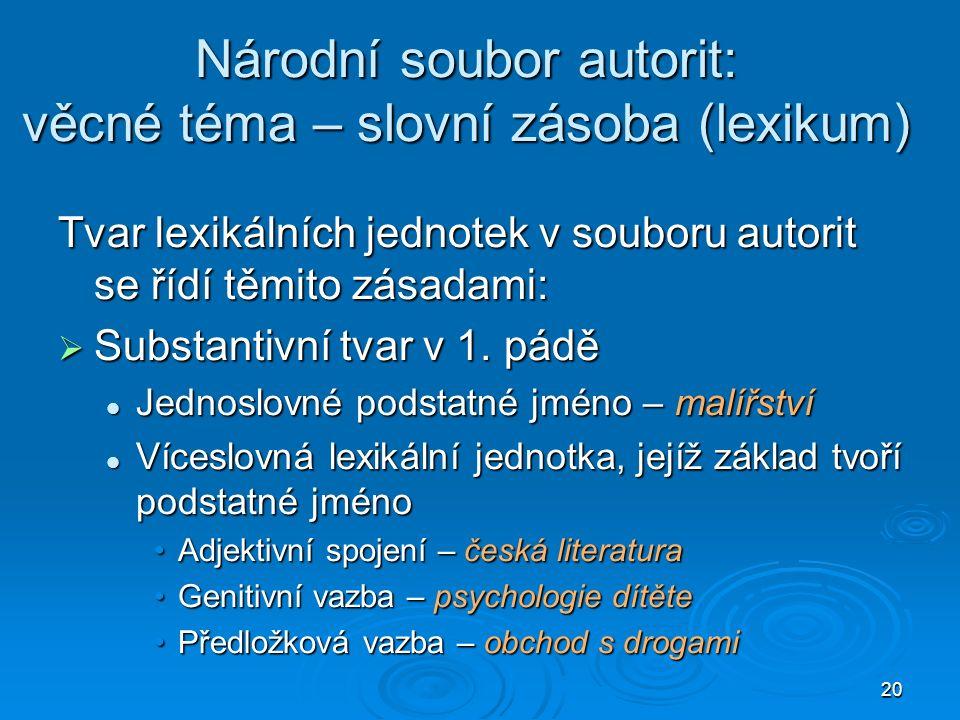 20 Národní soubor autorit: věcné téma – slovní zásoba (lexikum) Tvar lexikálních jednotek v souboru autorit se řídí těmito zásadami:  Substantivní tvar v 1.