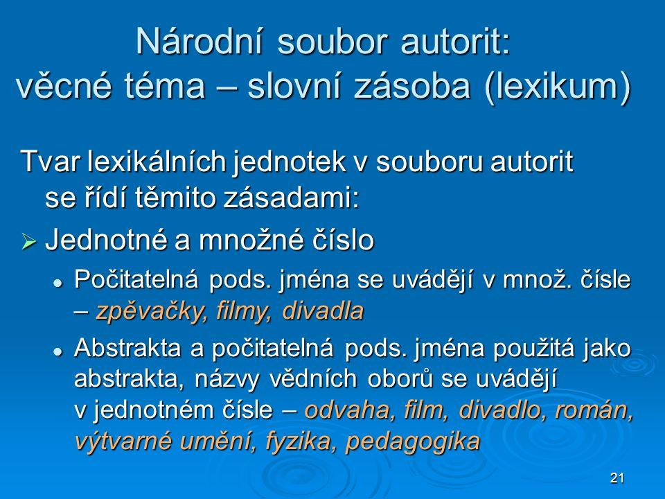 21 Národní soubor autorit: věcné téma – slovní zásoba (lexikum) Tvar lexikálních jednotek v souboru autorit se řídí těmito zásadami:  Jednotné a množné číslo Počitatelná pods.