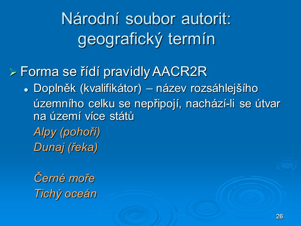 26 Národní soubor autorit: geografický termín  Forma se řídí pravidly AACR2R Doplněk (kvalifikátor) – název rozsáhlejšího Doplněk (kvalifikátor) – název rozsáhlejšího územního celku se nepřipojí, nachází-li se útvar na území více států Alpy (pohoří) Dunaj (řeka) Černé moře Tichý oceán