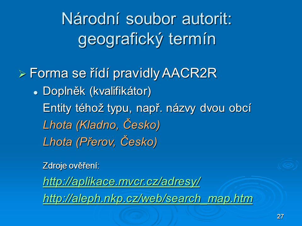 27 Národní soubor autorit: geografický termín  Forma se řídí pravidly AACR2R Doplněk (kvalifikátor) Doplněk (kvalifikátor) Entity téhož typu, např.