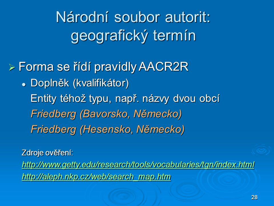 28 Národní soubor autorit: geografický termín  Forma se řídí pravidly AACR2R Doplněk (kvalifikátor) Doplněk (kvalifikátor) Entity téhož typu, např.