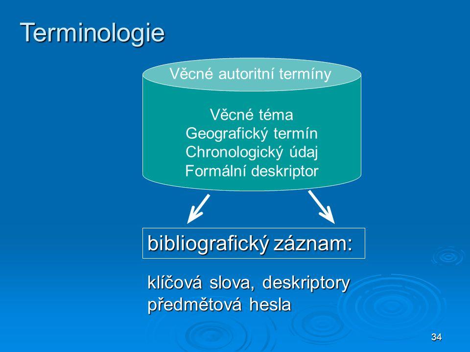 34 Terminologie Věcné téma Geografický termín Chronologický údaj Formální deskriptor Věcné autoritní termíny bibliografický záznam: klíčová slova, deskriptory předmětová hesla