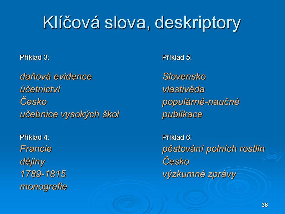 36 Klíčová slova, deskriptory Příklad 3: Příklad 5: daňová evidence Slovensko účetnictvívlastivěda Českopopulárně-naučné učebnice vysokých školpublikace Příklad 4:Příklad 6: Franciepěstování polních rostlin dějinyČesko 1789-1815výzkumné zprávy monografie