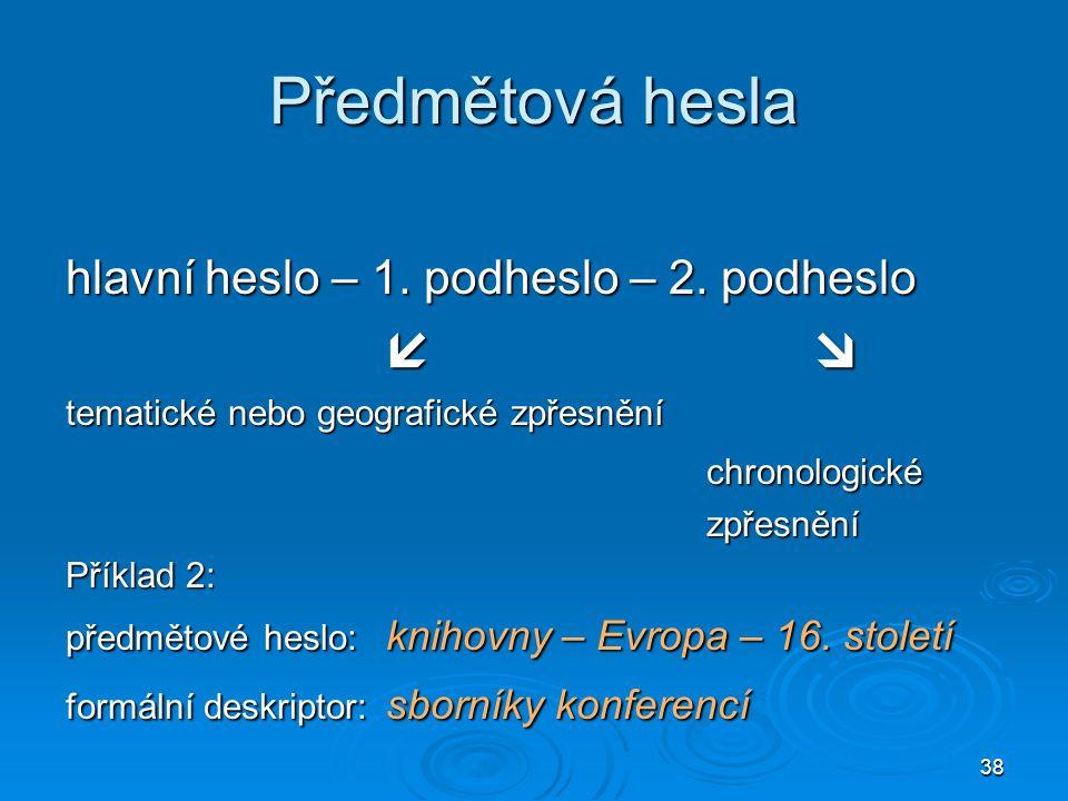 38 Předmětová hesla hlavní heslo – 1. podheslo – 2.