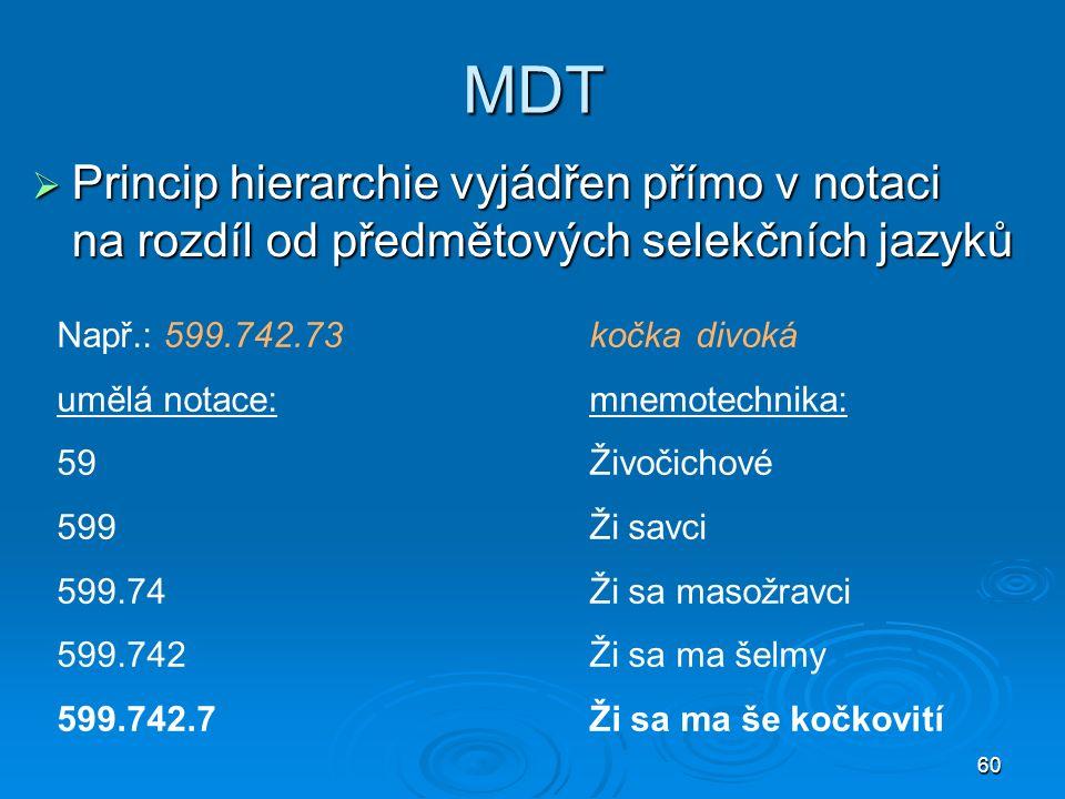 60 MDT  Princip hierarchie vyjádřen přímo v notaci na rozdíl od předmětových selekčních jazyků Např.: 599.742.73kočkadivoká umělá notace:mnemotechnika: 59Živočichové 599Ži savci 599.74Ži sa masožravci 599.742Ži sa ma šelmy 599.742.7Ži sa ma še kočkovití