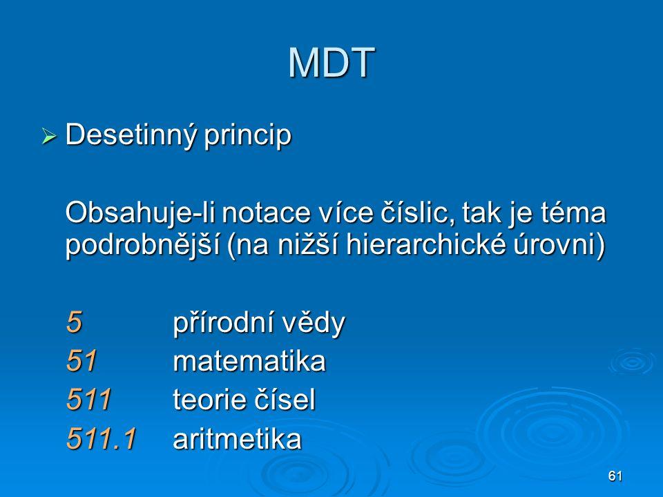 61 MDT  Desetinný princip Obsahuje-li notace více číslic, tak je téma podrobnější (na nižší hierarchické úrovni) 5přírodní vědy 51matematika 511teorie čísel 511.1aritmetika