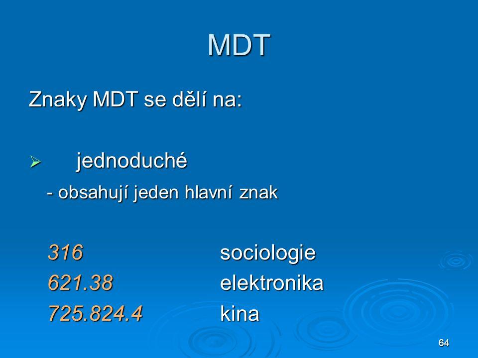 64 MDT Znaky MDT se dělí na:  jednoduché - obsahují jeden hlavní znak 316sociologie 621.38elektronika 725.824.4kina