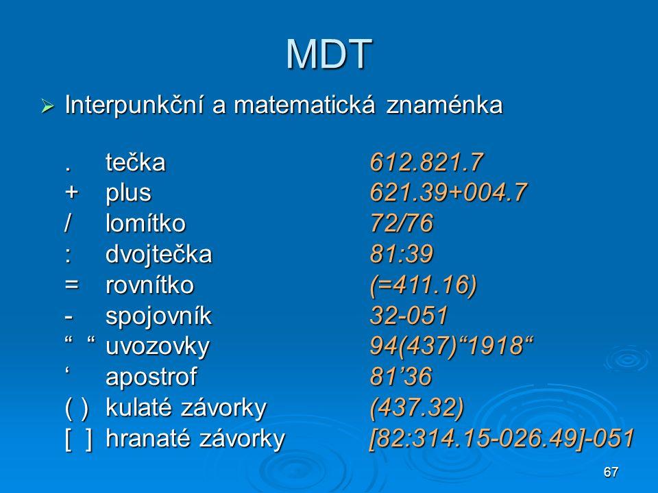 67 MDT  Interpunkční a matematická znaménka.tečka612.821.7 +plus621.39+004.7 /lomítko72/76 :dvojtečka81:39 =rovnítko(=411.16) -spojovník32-051 uvozovky94(437) 1918 'apostrof81'36 ( )kulaté závorky(437.32) [ ]hranaté závorky[82:314.15-026.49]-051