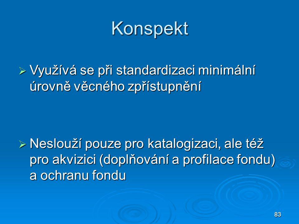 83 Konspekt  Využívá se při standardizaci minimální úrovně věcného zpřístupnění  Neslouží pouze pro katalogizaci, ale též pro akvizici (doplňování a profilace fondu) a ochranu fondu