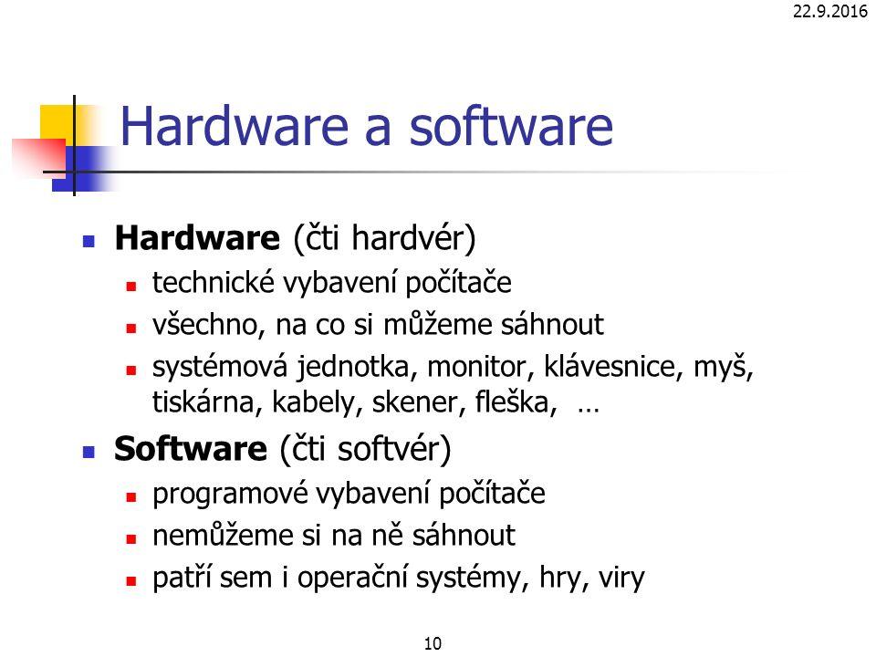 10 Hardware a software Hardware (čti hardvér) technické vybavení počítače všechno, na co si můžeme sáhnout systémová jednotka, monitor, klávesnice, myš, tiskárna, kabely, skener, fleška, … Software (čti softvér) programové vybavení počítače nemůžeme si na ně sáhnout patří sem i operační systémy, hry, viry