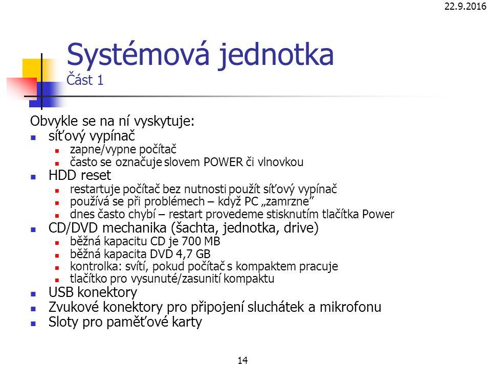 """22.9.2016 14 Systémová jednotka Část 1 Obvykle se na ní vyskytuje: síťový vypínač zapne/vypne počítač často se označuje slovem POWER či vlnovkou HDD reset restartuje počítač bez nutnosti použít síťový vypínač používá se při problémech – když PC """"zamrzne dnes často chybí – restart provedeme stisknutím tlačítka Power CD/DVD mechanika (šachta, jednotka, drive) běžná kapacitu CD je 700 MB běžná kapacita DVD 4,7 GB kontrolka: svítí, pokud počítač s kompaktem pracuje tlačítko pro vysunuté/zasunití kompaktu USB konektory Zvukové konektory pro připojení sluchátek a mikrofonu Sloty pro paměťové karty"""