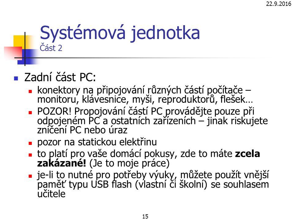 22.9.2016 15 Systémová jednotka Část 2 Zadní část PC: konektory na připojování různých částí počítače – monitoru, klávesnice, myši, reproduktorů, flešek… POZOR.