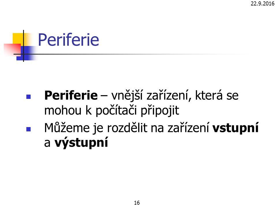 22.9.2016 16 Periferie Periferie – vnější zařízení, která se mohou k počítači připojit Můžeme je rozdělit na zařízení vstupní a výstupní