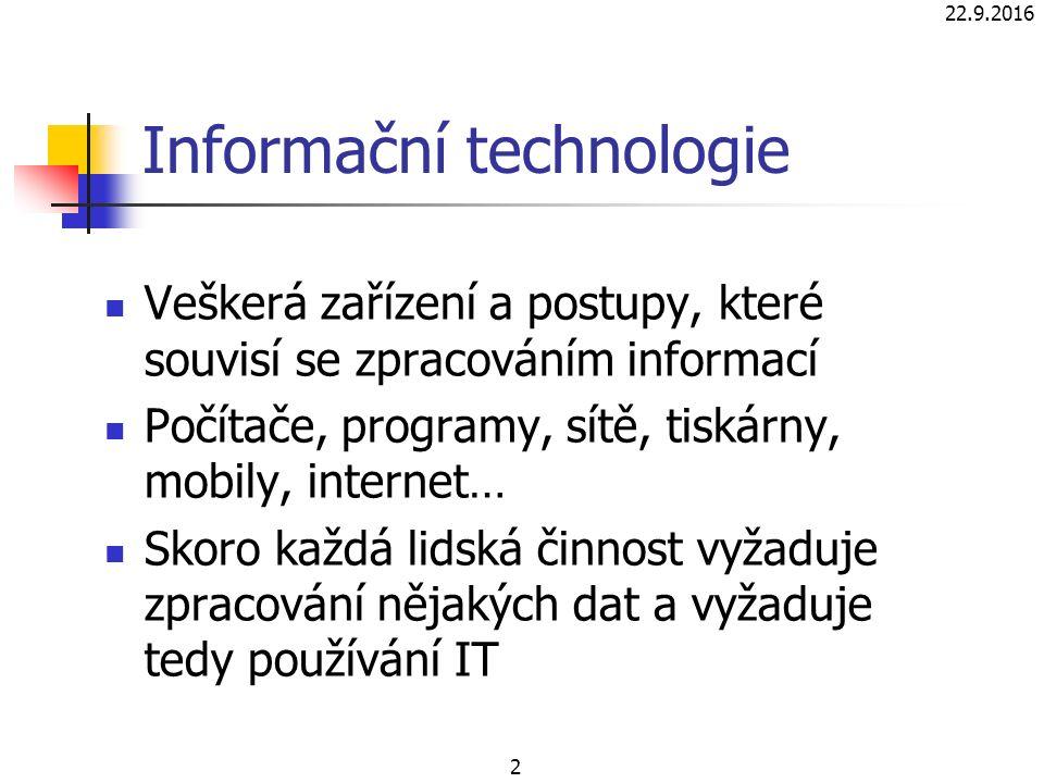 22.9.2016 2 Informační technologie Veškerá zařízení a postupy, které souvisí se zpracováním informací Počítače, programy, sítě, tiskárny, mobily, internet… Skoro každá lidská činnost vyžaduje zpracování nějakých dat a vyžaduje tedy používání IT