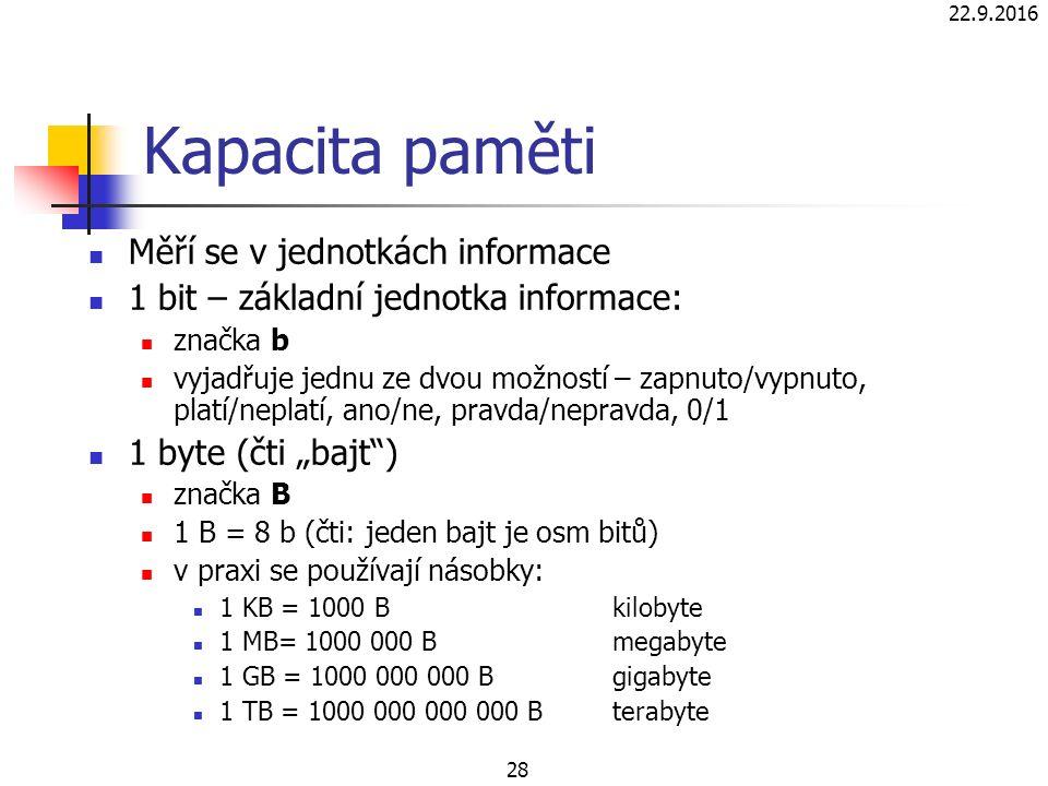 """22.9.2016 28 Kapacita paměti Měří se v jednotkách informace 1 bit – základní jednotka informace: značka b vyjadřuje jednu ze dvou možností – zapnuto/vypnuto, platí/neplatí, ano/ne, pravda/nepravda, 0/1 1 byte (čti """"bajt ) značka B 1 B = 8 b (čti: jeden bajt je osm bitů) v praxi se používají násobky: 1 KB = 1000 Bkilobyte 1 MB= 1000 000 Bmegabyte 1 GB = 1000 000 000 B gigabyte 1 TB = 1000 000 000 000 B terabyte"""