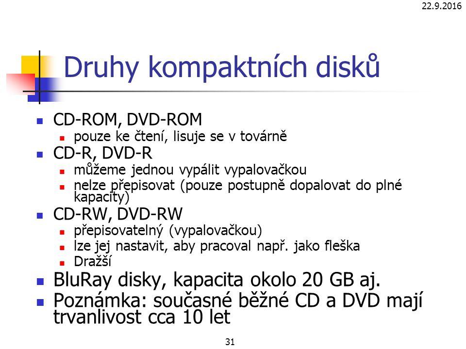 22.9.2016 31 Druhy kompaktních disků CD-ROM, DVD-ROM pouze ke čtení, lisuje se v továrně CD-R, DVD-R můžeme jednou vypálit vypalovačkou nelze přepisovat (pouze postupně dopalovat do plné kapacity) CD-RW, DVD-RW přepisovatelný (vypalovačkou) lze jej nastavit, aby pracoval např.