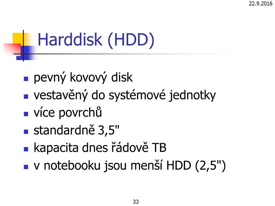 22.9.2016 33 Harddisk (HDD) pevný kovový disk vestavěný do systémové jednotky více povrchů standardně 3,5 kapacita dnes řádově TB v notebooku jsou menší HDD (2,5 )